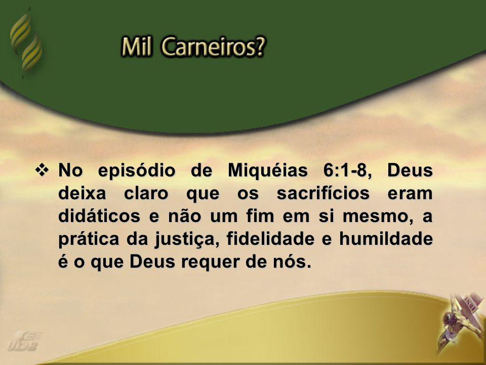 No episódio de Miquéias 6:1-8, Deus deixa claro que os sacrifícios eram didáticos e não um fim em si mesmo, a prática da justiça, fidelidade e humildade é o que Deus requer de nós.