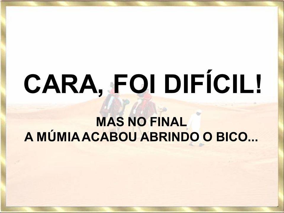 A MÚMIA ACABOU ABRINDO O BICO...
