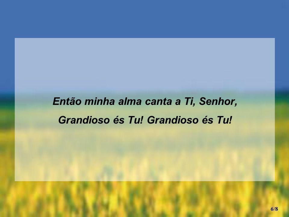 Então minha alma canta a Ti, Senhor, Grandioso és Tu! Grandioso és Tu!