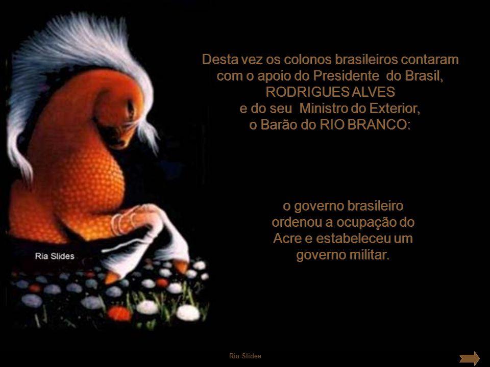 Desta vez os colonos brasileiros contaram com o apoio do Presidente do Brasil, RODRIGUES ALVES e do seu Ministro do Exterior, o Barão do RIO BRANCO: