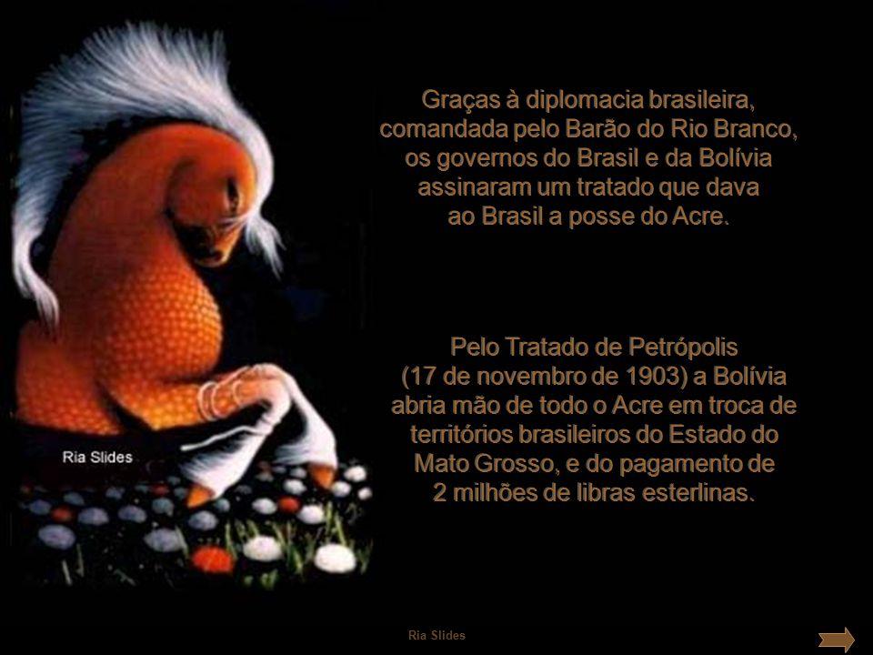 Graças à diplomacia brasileira, comandada pelo Barão do Rio Branco, os governos do Brasil e da Bolívia assinaram um tratado que dava ao Brasil a posse do Acre.