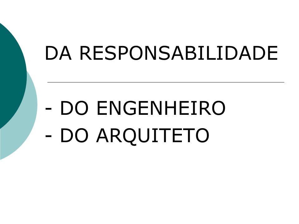 DA RESPONSABILIDADE - DO ENGENHEIRO - DO ARQUITETO
