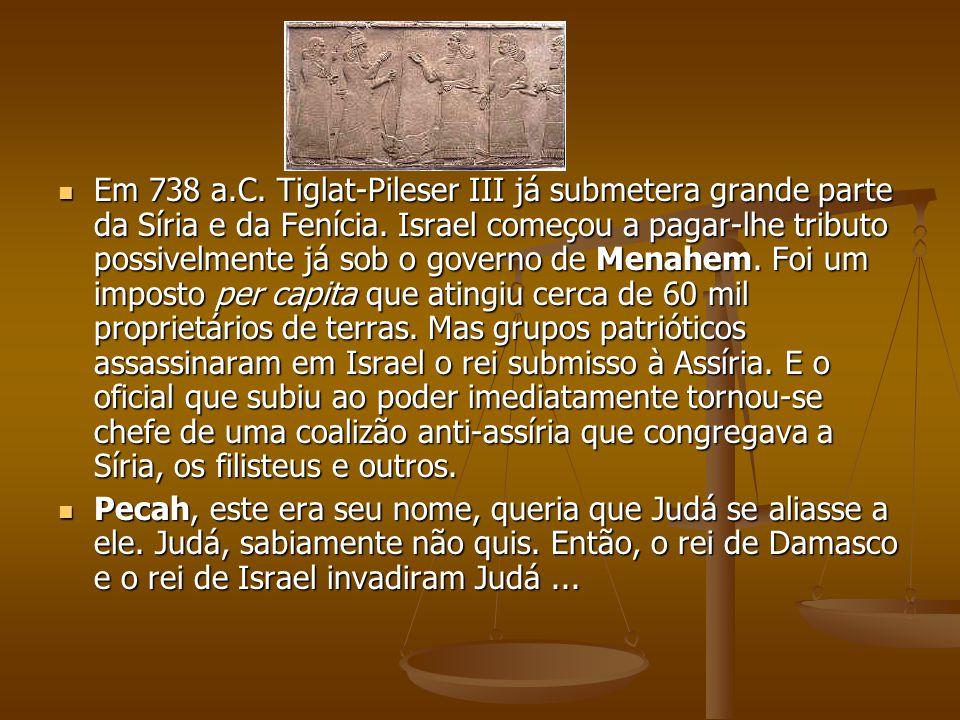 Em 738 a.C. Tiglat-Pileser III já submetera grande parte da Síria e da Fenícia. Israel começou a pagar-lhe tributo possivelmente já sob o governo de Menahem. Foi um imposto per capita que atingiu cerca de 60 mil proprietários de terras. Mas grupos patrióticos assassinaram em Israel o rei submisso à Assíria. E o oficial que subiu ao poder imediatamente tornou-se chefe de uma coalizão anti-assíria que congregava a Síria, os filisteus e outros.