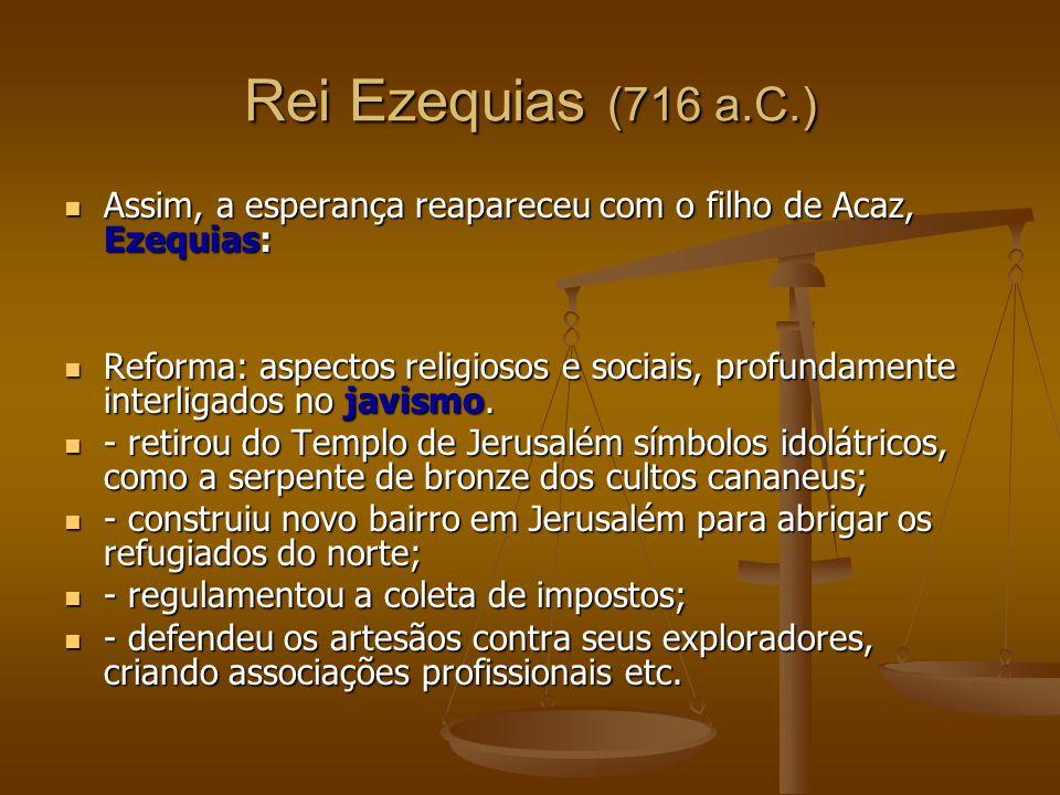 Rei Ezequias (716 a.C.) Assim, a esperança reapareceu com o filho de Acaz, Ezequias: