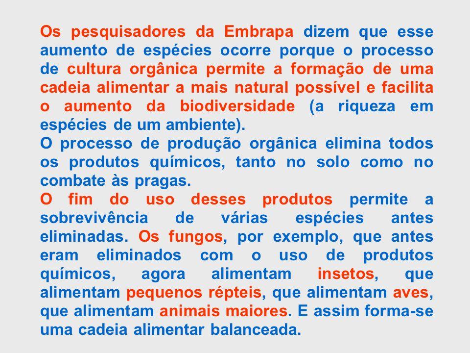 Os pesquisadores da Embrapa dizem que esse aumento de espécies ocorre porque o processo de cultura orgânica permite a formação de uma cadeia alimentar a mais natural possível e facilita o aumento da biodiversidade (a riqueza em espécies de um ambiente).