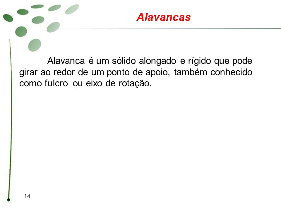 Alavancas Alavanca é um sólido alongado e rígido que pode girar ao redor de um ponto de apoio, também conhecido como fulcro ou eixo de rotação.