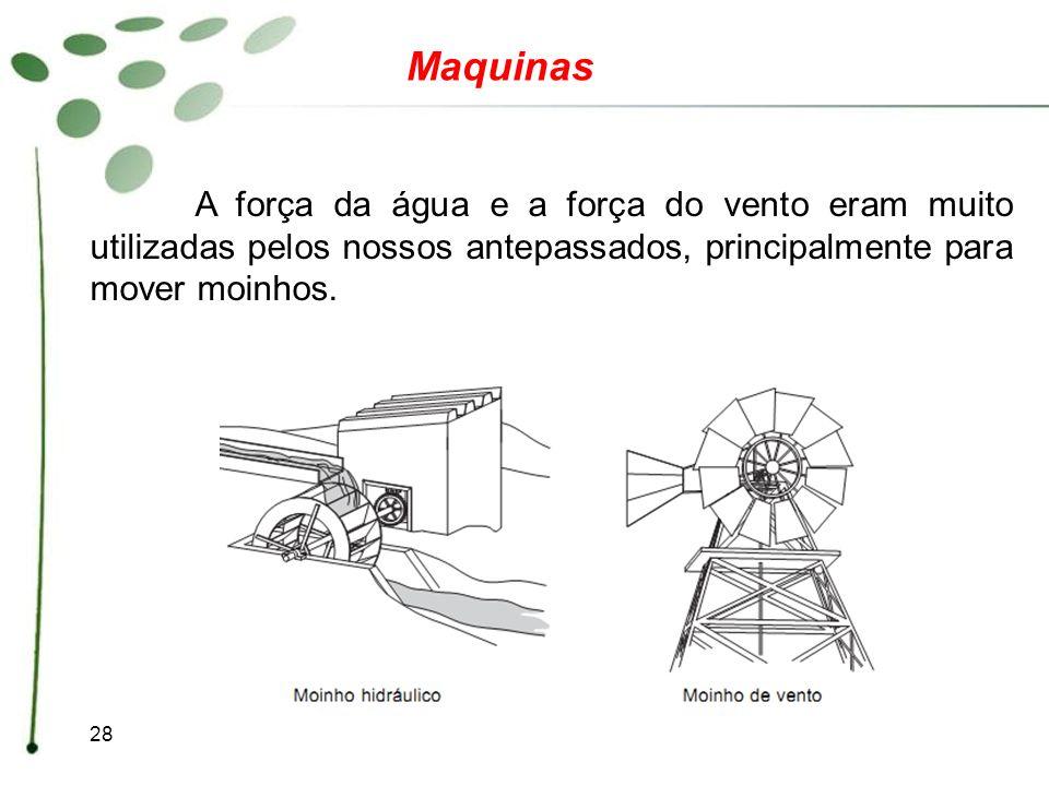 Maquinas A força da água e a força do vento eram muito utilizadas pelos nossos antepassados, principalmente para mover moinhos.