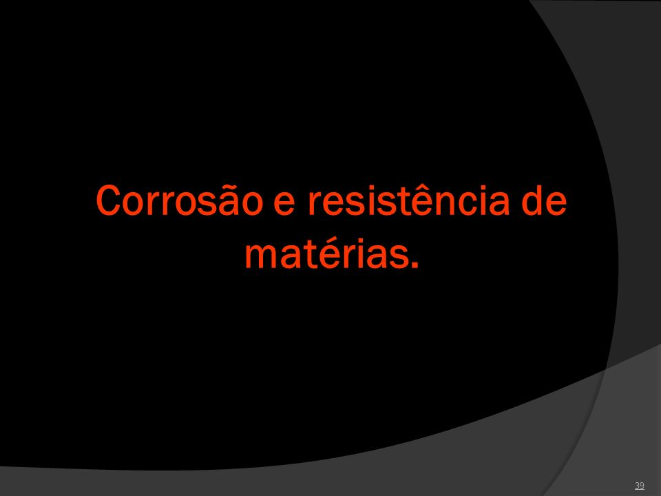 Corrosão e resistência de matérias.