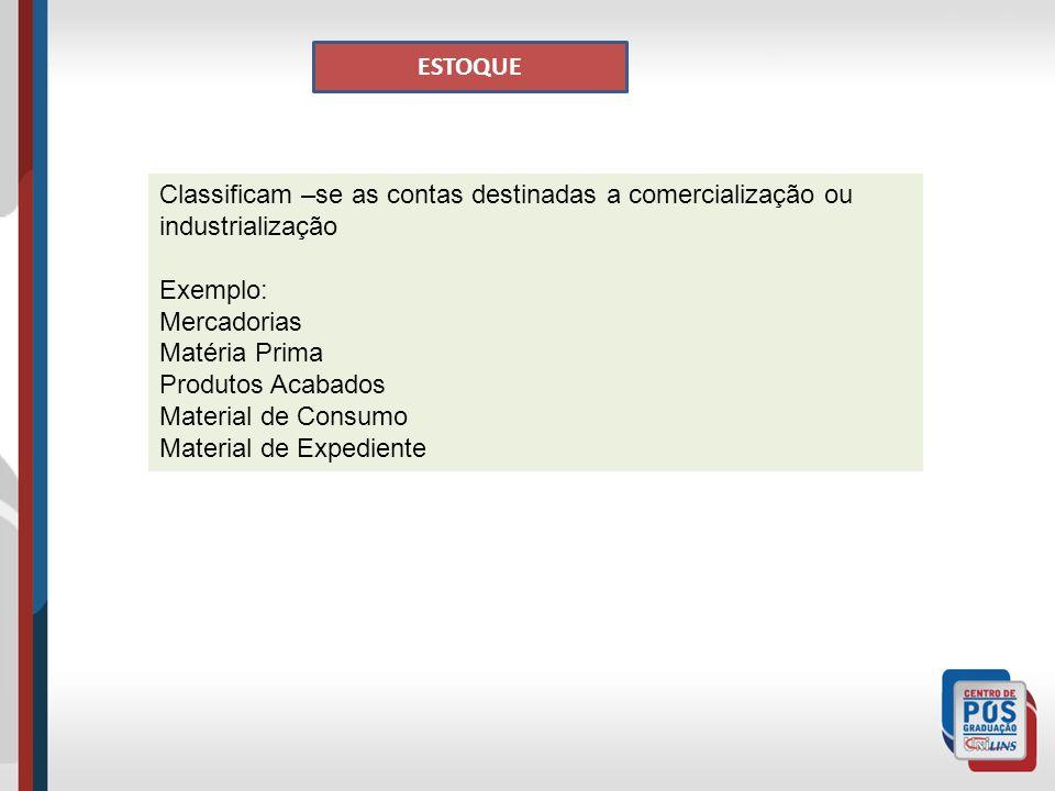 ESTOQUE Classificam –se as contas destinadas a comercialização ou industrialização. Exemplo: Mercadorias.