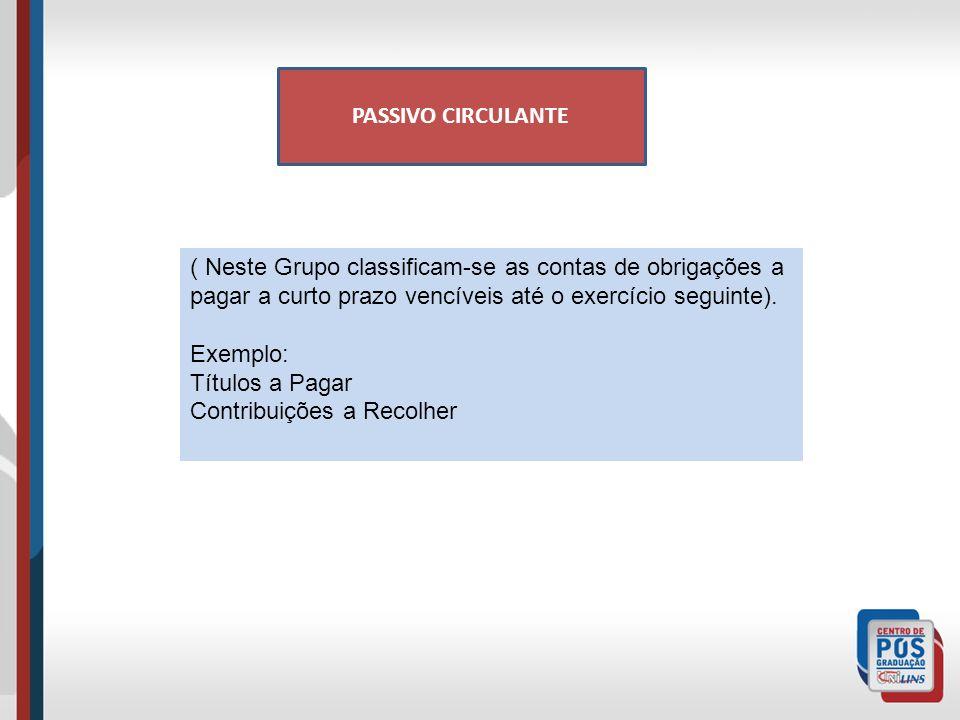 PASSIVO CIRCULANTE ( Neste Grupo classificam-se as contas de obrigações a pagar a curto prazo vencíveis até o exercício seguinte).