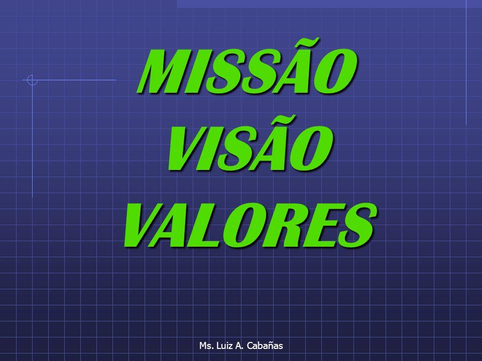 MISSÃO VISÃO VALORES Ms. Luiz A. Cabañas