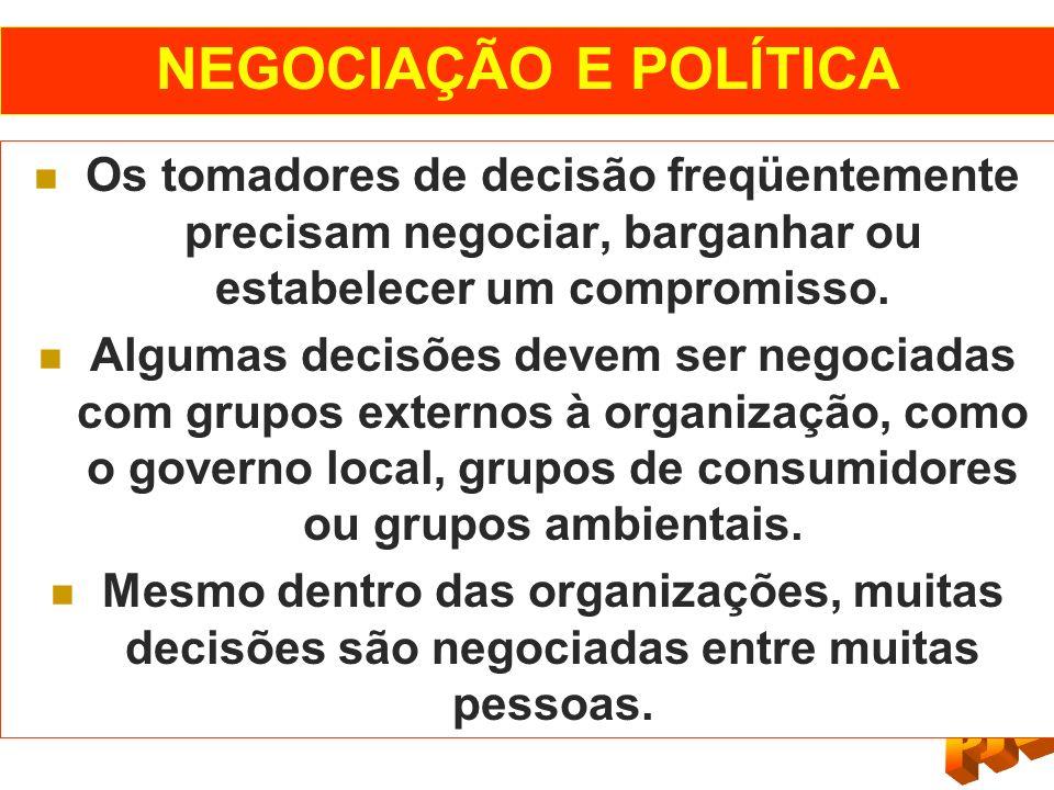 NEGOCIAÇÃO E POLÍTICA Os tomadores de decisão freqüentemente precisam negociar, barganhar ou estabelecer um compromisso.