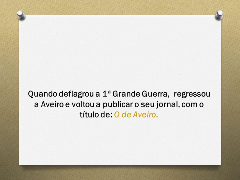 Quando deflagrou a 1ª Grande Guerra, regressou a Aveiro e voltou a publicar o seu jornal, com o título de: O de Aveiro.