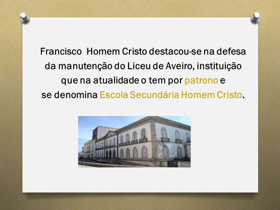Francisco Homem Cristo destacou-se na defesa da manutenção do Liceu de Aveiro, instituição que na atualidade o tem por patrono e se denomina Escola Secundária Homem Cristo.
