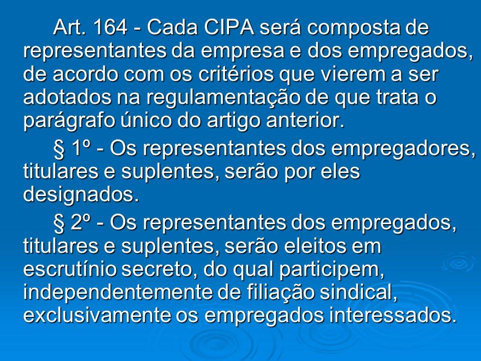 Art. 164 - Cada CIPA será composta de representantes da empresa e dos empregados, de acordo com os critérios que vierem a ser adotados na regulamentação de que trata o parágrafo único do artigo anterior.