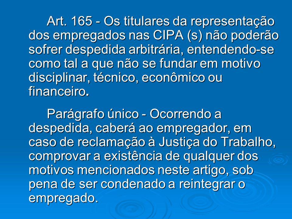 Art. 165 - Os titulares da representação dos empregados nas CIPA (s) não poderão sofrer despedida arbitrária, entendendo-se como tal a que não se fundar em motivo disciplinar, técnico, econômico ou financeiro.