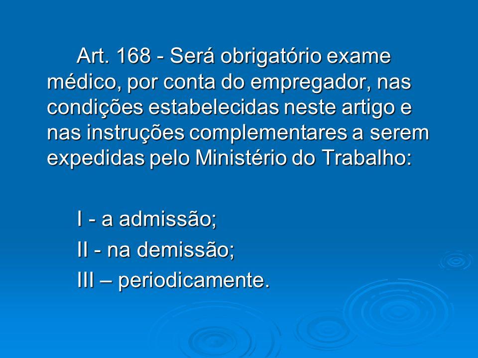 Art. 168 - Será obrigatório exame médico, por conta do empregador, nas condições estabelecidas neste artigo e nas instruções complementares a serem expedidas pelo Ministério do Trabalho: