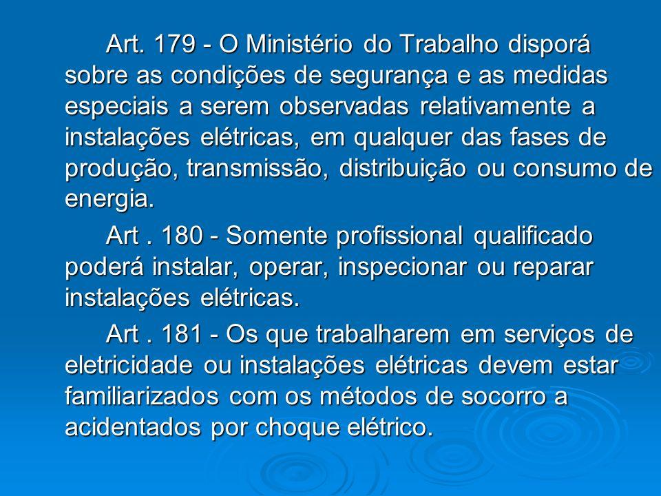 Art. 179 - O Ministério do Trabalho disporá sobre as condições de segurança e as medidas especiais a serem observadas relativamente a instalações elétricas, em qualquer das fases de produção, transmissão, distribuição ou consumo de energia.