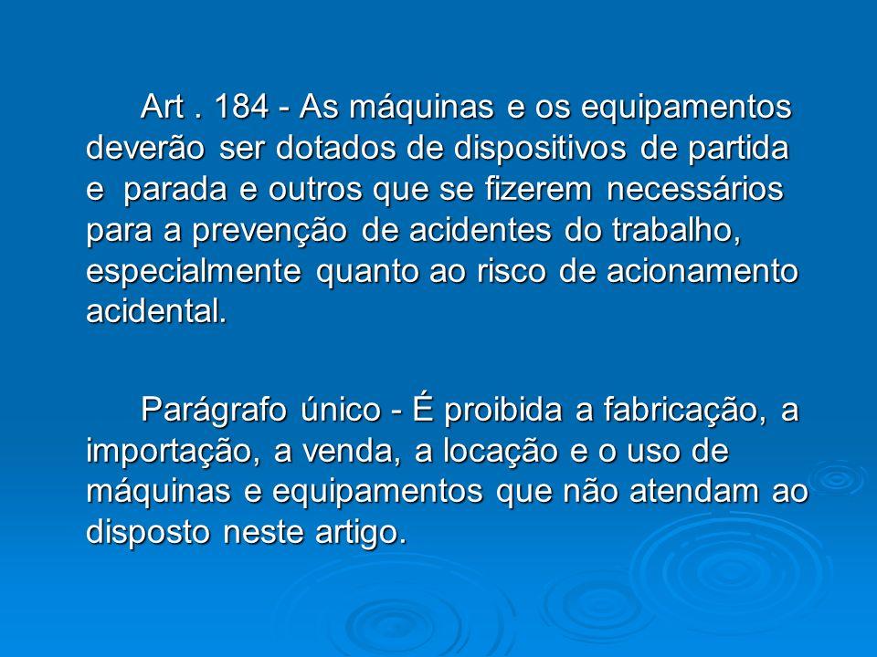 Art . 184 - As máquinas e os equipamentos deverão ser dotados de dispositivos de partida e parada e outros que se fizerem necessários para a prevenção de acidentes do trabalho, especialmente quanto ao risco de acionamento acidental.