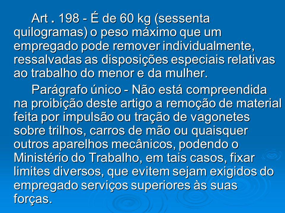 Art . 198 - É de 60 kg (sessenta quilogramas) o peso máximo que um empregado pode remover individualmente, ressalvadas as disposições especiais relativas ao trabalho do menor e da mulher.
