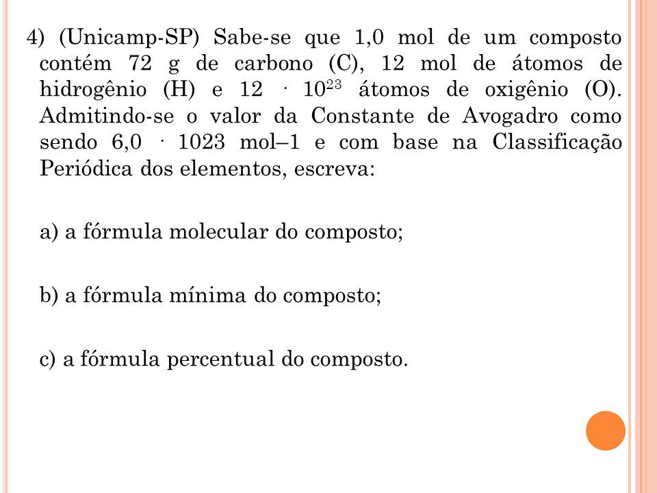 4) (Unicamp-SP) Sabe-se que 1,0 mol de um composto contém 72 g de carbono (C), 12 mol de átomos de hidrogênio (H) e 12 · 1023 átomos de oxigênio (O).