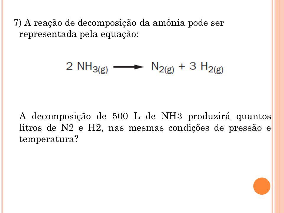 7) A reação de decomposição da amônia pode ser representada pela equação: A decomposição de 500 L de NH3 produzirá quantos litros de N2 e H2, nas mesmas condições de pressão e temperatura