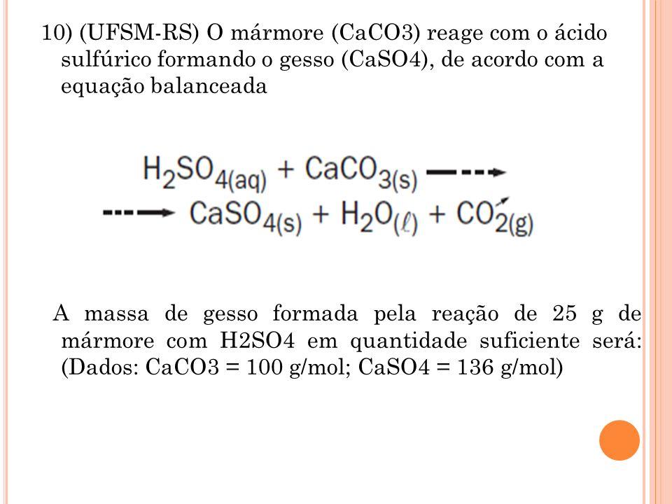 10) (UFSM-RS) O mármore (CaCO3) reage com o ácido sulfúrico formando o gesso (CaSO4), de acordo com a equação balanceada A massa de gesso formada pela reação de 25 g de mármore com H2SO4 em quantidade suficiente será: (Dados: CaCO3 = 100 g/mol; CaSO4 = 136 g/mol)