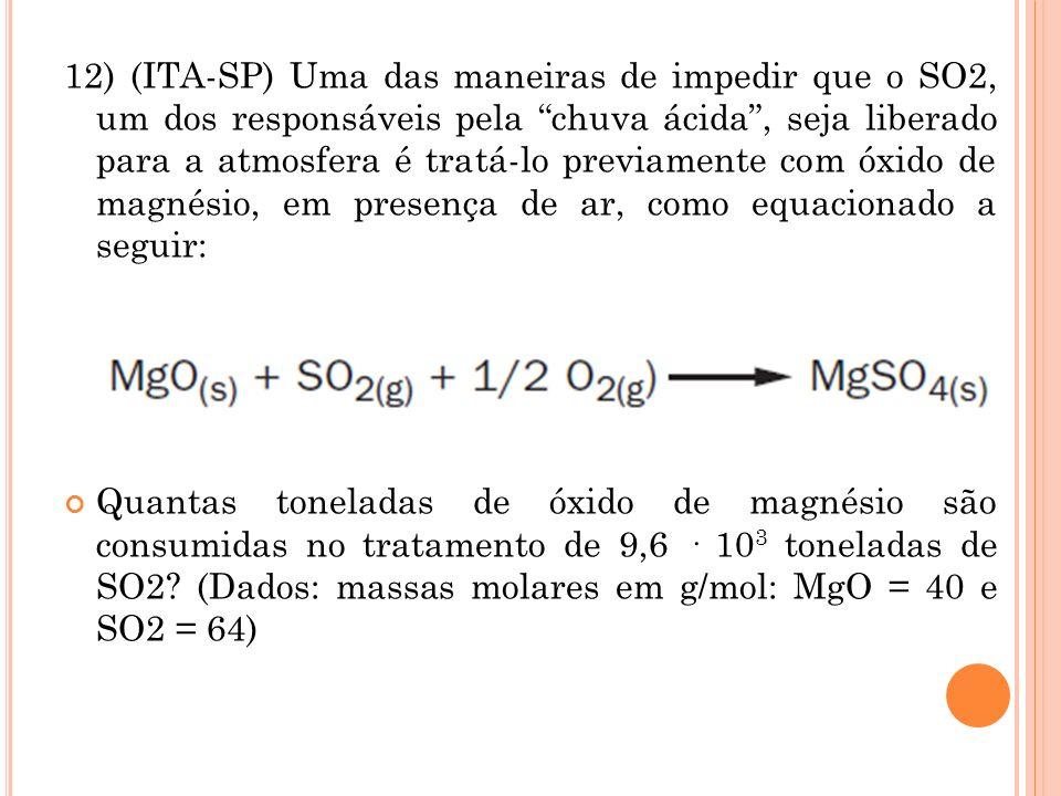 12) (ITA-SP) Uma das maneiras de impedir que o SO2, um dos responsáveis pela chuva ácida , seja liberado para a atmosfera é tratá-lo previamente com óxido de magnésio, em presença de ar, como equacionado a seguir: