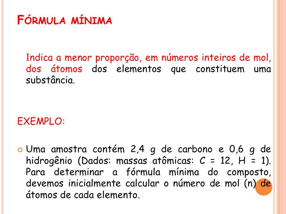Fórmula mínima Indica a menor proporção, em números inteiros de mol, dos átomos dos elementos que constituem uma substância.