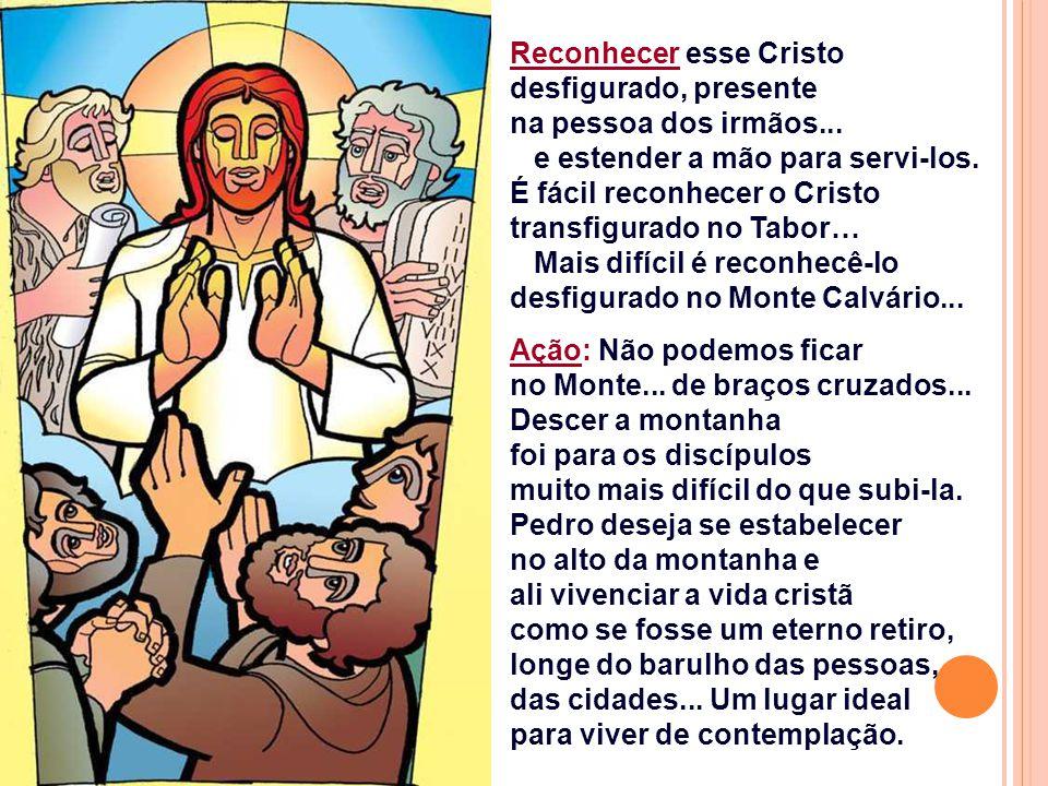 Reconhecer esse Cristo desfigurado, presente na pessoa dos irmãos...
