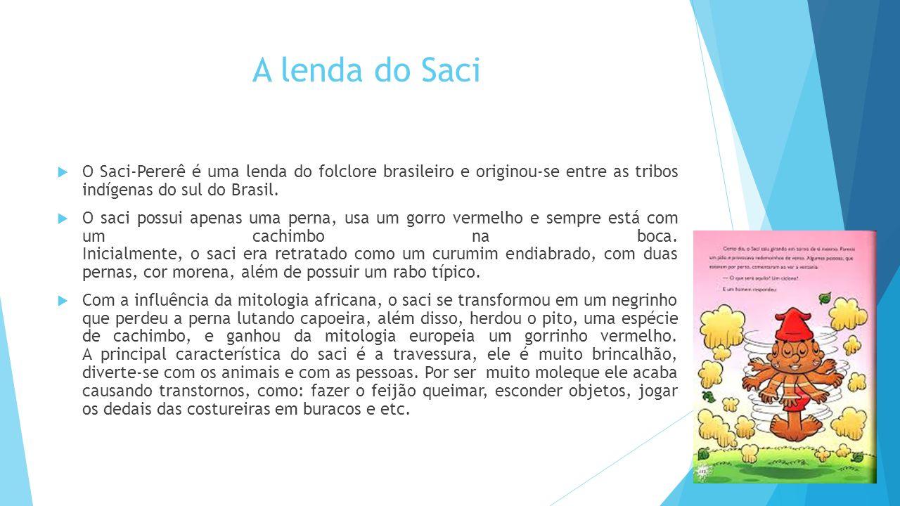 A lenda do Saci O Saci-Pererê é uma lenda do folclore brasileiro e originou-se entre as tribos indígenas do sul do Brasil.