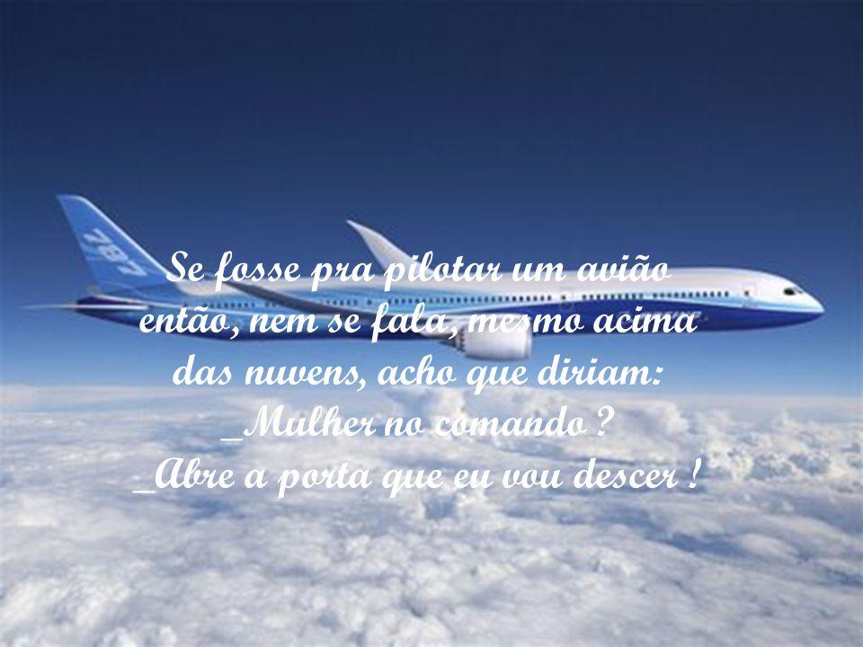 Se fosse pra pilotar um avião então, nem se fala, mesmo acima
