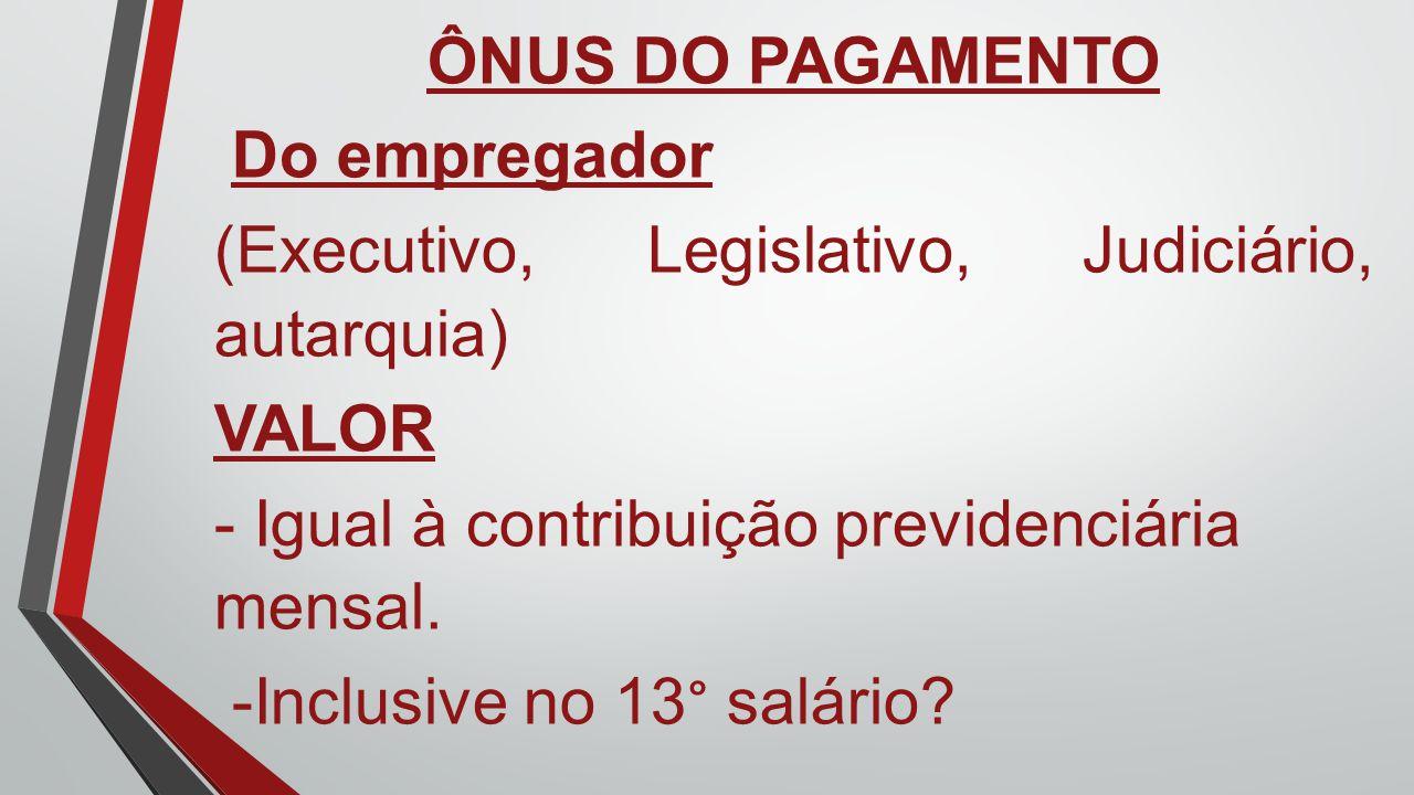 ÔNUS DO PAGAMENTO Do empregador. (Executivo, Legislativo, Judiciário, autarquia) VALOR. - Igual à contribuição previdenciária mensal.