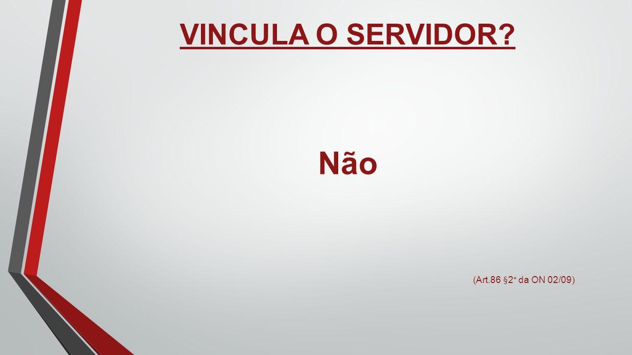 VINCULA O SERVIDOR Não (Art.86 §2° da ON 02/09)