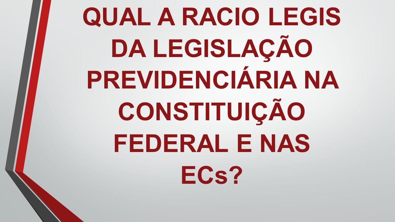 QUAL A RACIO LEGIS DA LEGISLAÇÃO PREVIDENCIÁRIA NA CONSTITUIÇÃO FEDERAL E NAS ECs