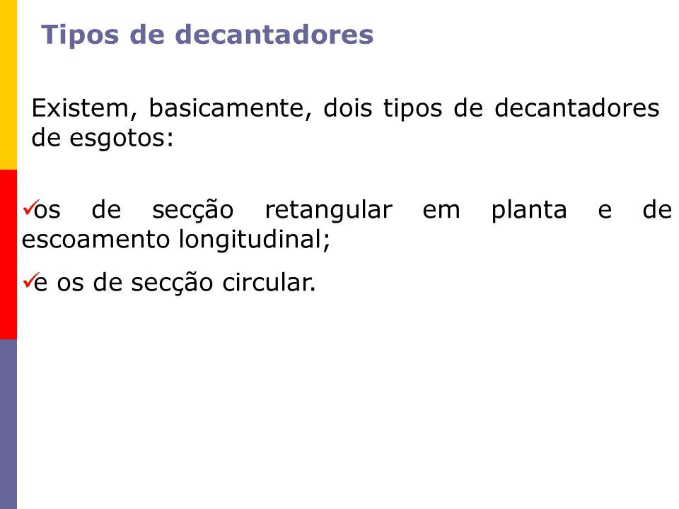 Tipos de decantadores Existem, basicamente, dois tipos de decantadores de esgotos: os de secção retangular em planta e de escoamento longitudinal;