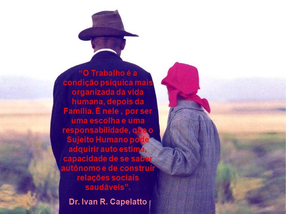 O Trabalho é a condição psíquica mais organizada da vida humana, depois da Família. É nele , por ser uma escolha e uma responsabilidade, que o Sujeito Humano pode adquirir auto estima, capacidade de se saber autônomo e de construir relações sociais saudáveis .