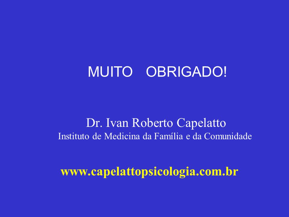 MUITO OBRIGADO! Dr. Ivan Roberto Capelatto Instituto de Medicina da Família e da Comunidade www.capelattopsicologia.com.br