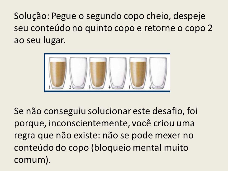 Solução: Pegue o segundo copo cheio, despeje seu conteúdo no quinto copo e retorne o copo 2 ao seu lugar.