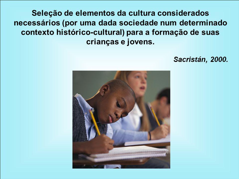 Seleção de elementos da cultura considerados necessários (por uma dada sociedade num determinado contexto histórico-cultural) para a formação de suas crianças e jovens.