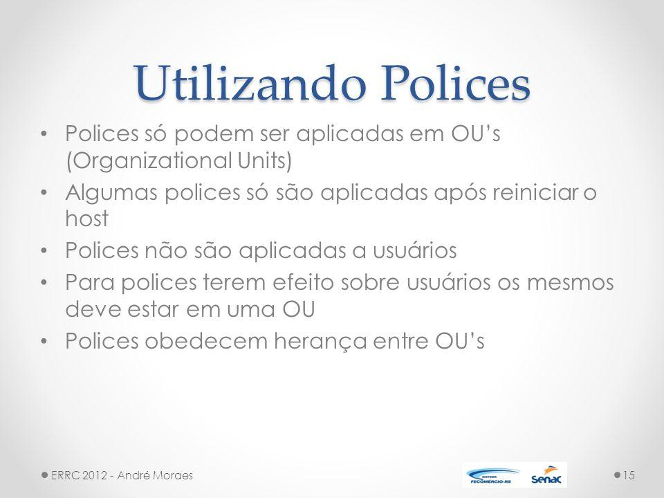 Utilizando Polices Polices só podem ser aplicadas em OU's (Organizational Units) Algumas polices só são aplicadas após reiniciar o host.
