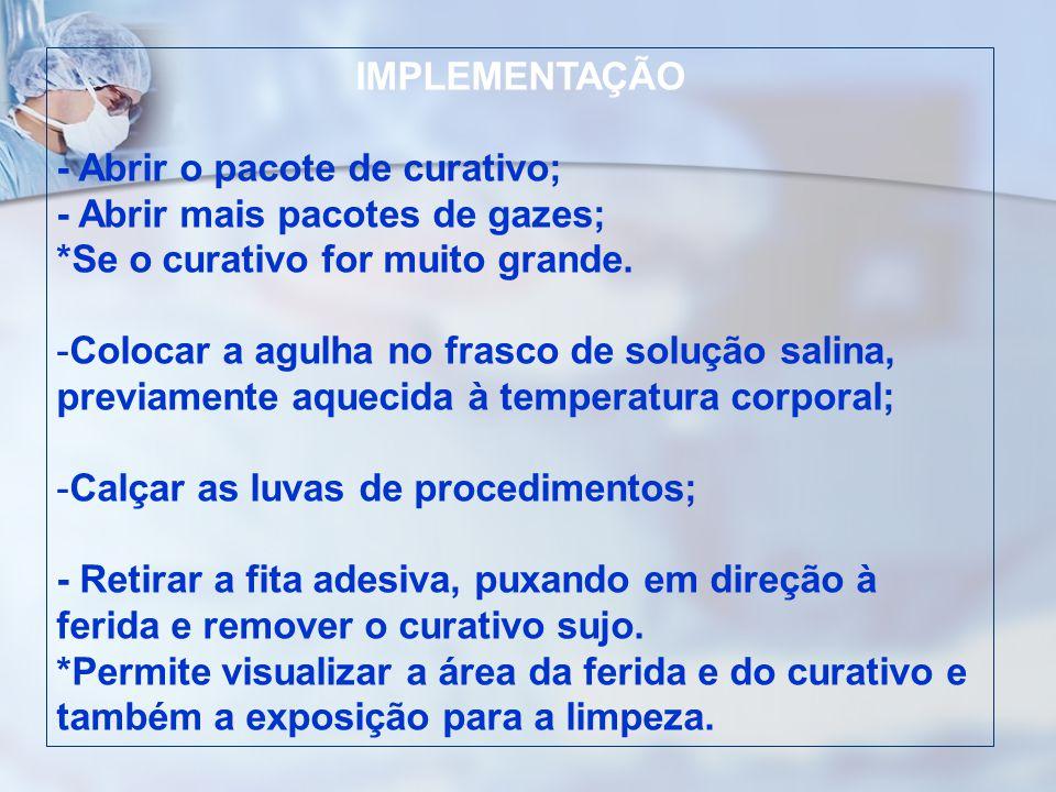 IMPLEMENTAÇÃO - Abrir o pacote de curativo; - Abrir mais pacotes de gazes; *Se o curativo for muito grande.