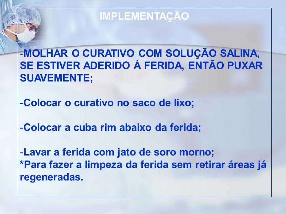 IMPLEMENTAÇÃO MOLHAR O CURATIVO COM SOLUÇÃO SALINA, SE ESTIVER ADERIDO Á FERIDA, ENTÃO PUXAR SUAVEMENTE;