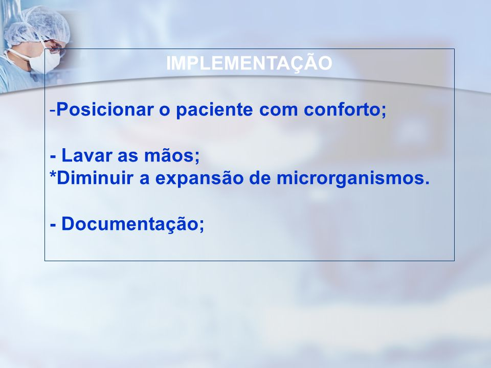 IMPLEMENTAÇÃO Posicionar o paciente com conforto; - Lavar as mãos; *Diminuir a expansão de microrganismos.