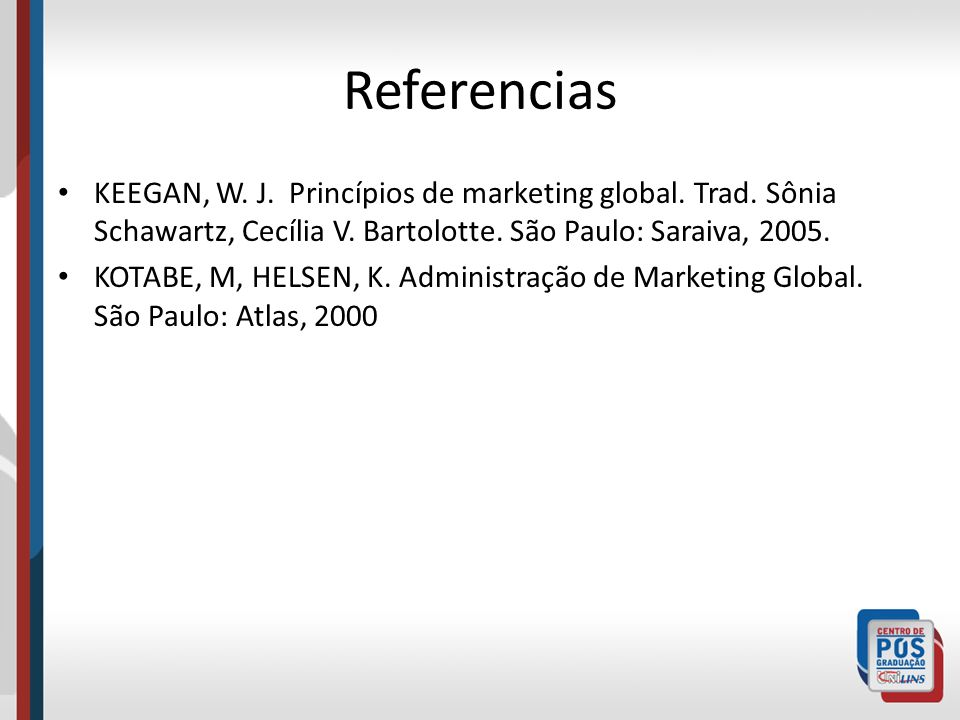ReferenciasKEEGAN, W. J. Princípios de marketing global. Trad. Sônia Schawartz, Cecília V. Bartolotte. São Paulo: Saraiva, 2005.