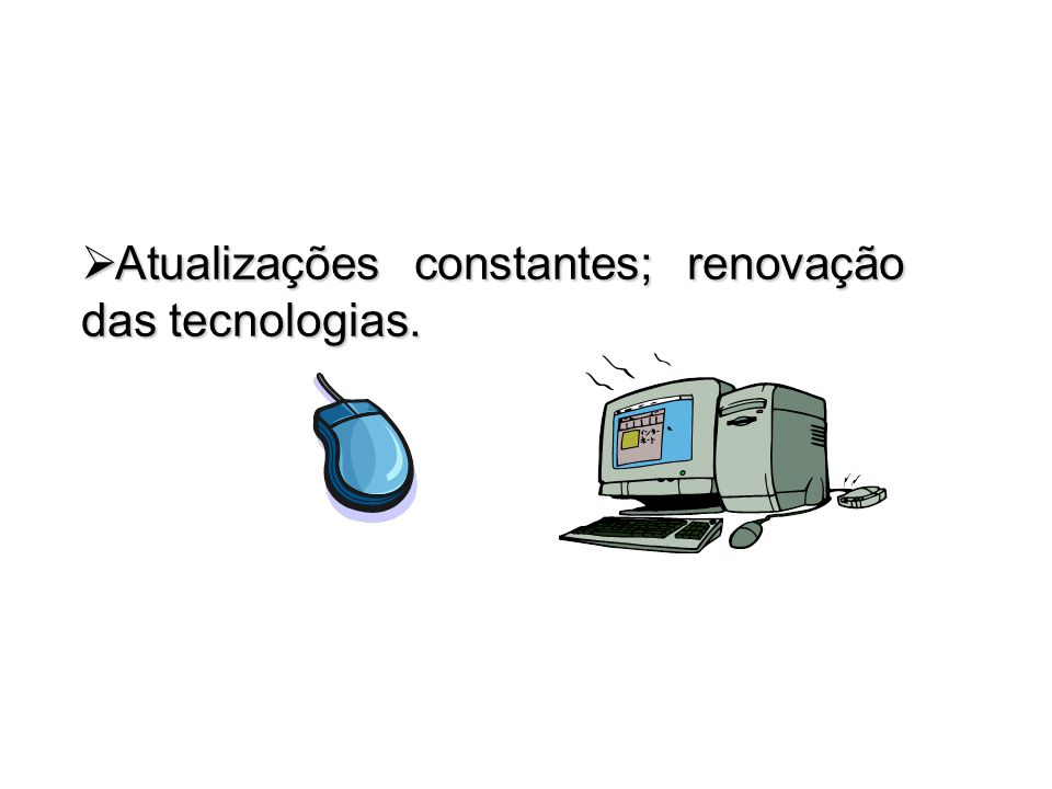 Atualizações constantes; renovação das tecnologias.