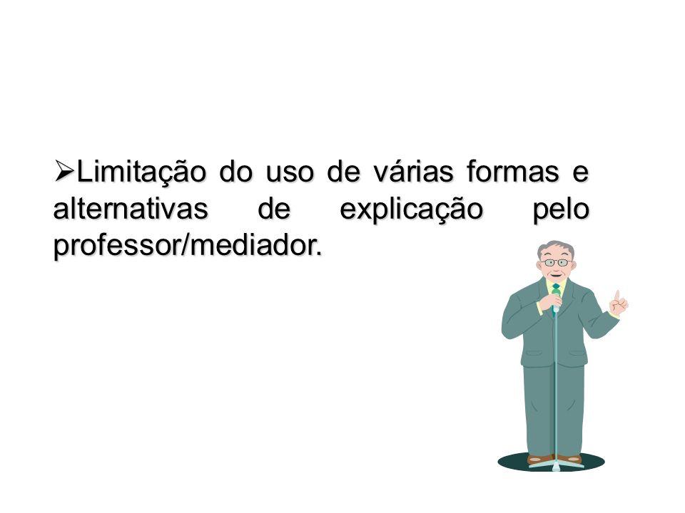 Limitação do uso de várias formas e alternativas de explicação pelo professor/mediador.