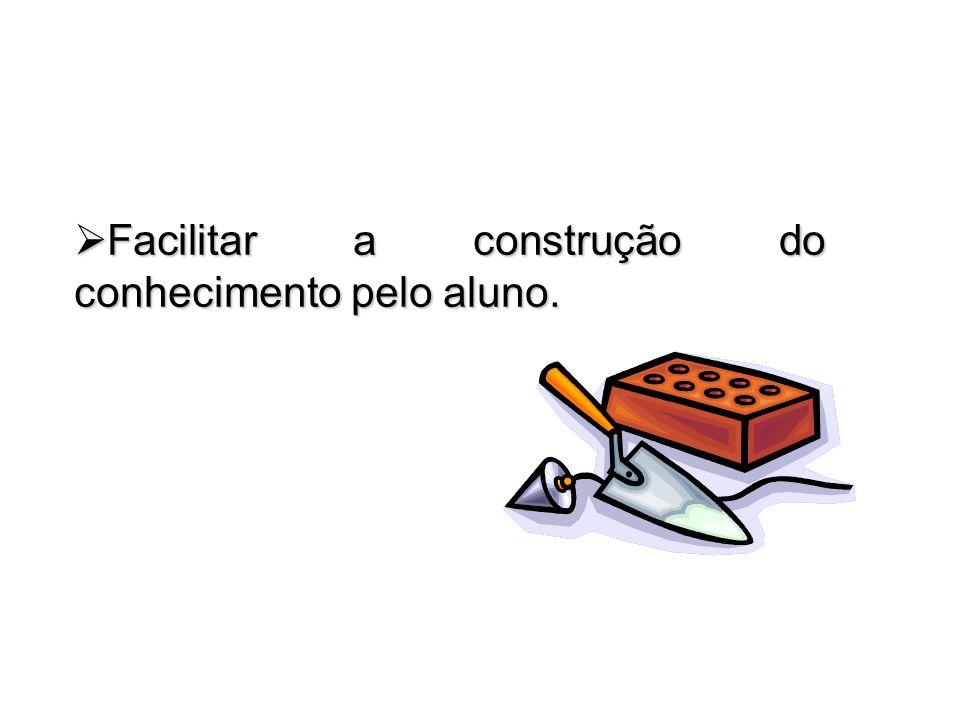 Facilitar a construção do conhecimento pelo aluno.
