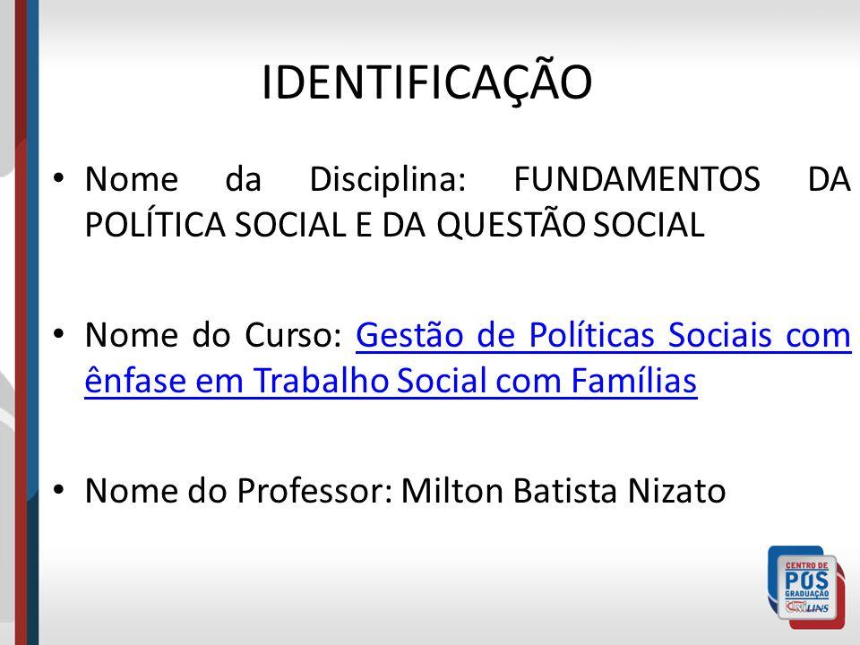 IDENTIFICAÇÃO Nome da Disciplina: FUNDAMENTOS DA POLÍTICA SOCIAL E DA QUESTÃO SOCIAL.