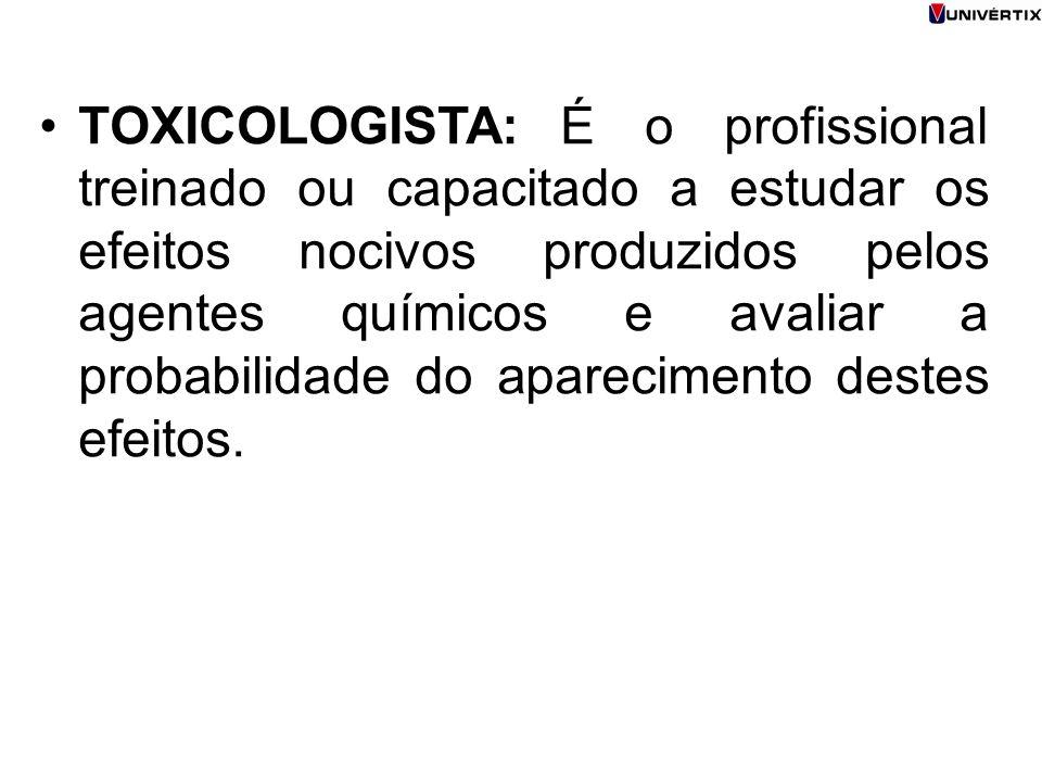 TOXICOLOGISTA: É o profissional treinado ou capacitado a estudar os efeitos nocivos produzidos pelos agentes químicos e avaliar a probabilidade do aparecimento destes efeitos.